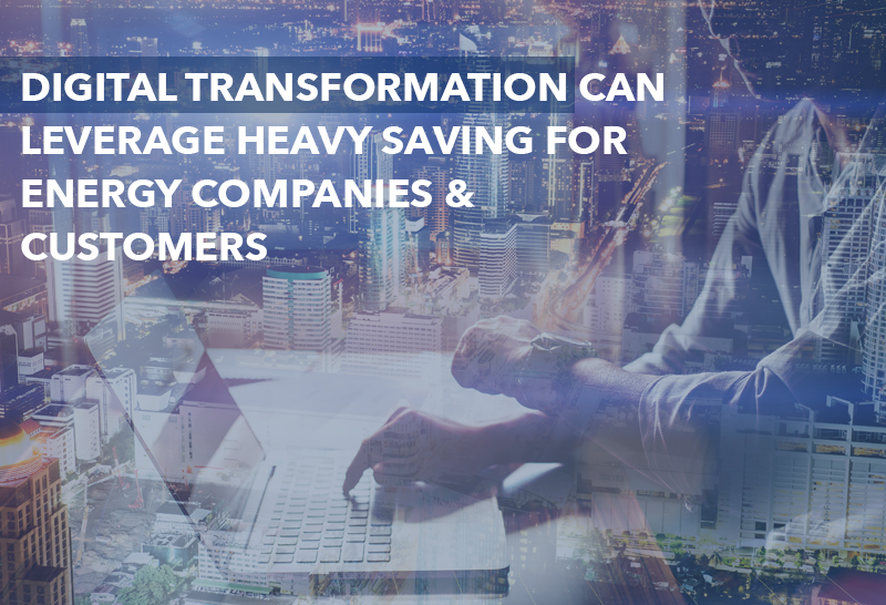Digital Transformation can leverage heavy saving for Energy Companies & Customers