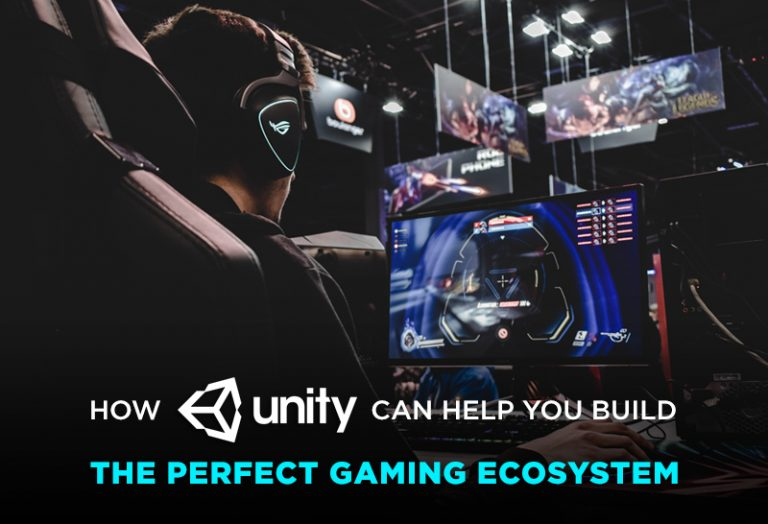 How Unity Can help you build the perfect gaming ecosystem