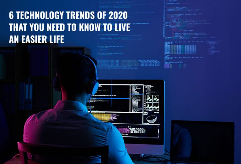 6 Technology Trends of 2020 That You Need to Know to Live an Easier Life