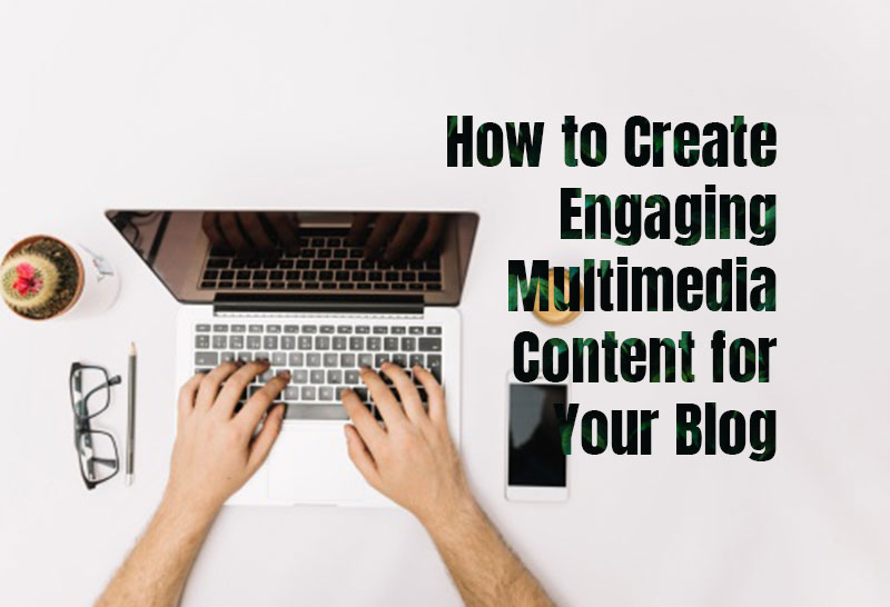 how-to-create-engaging-multimedia-content-for-your-blog