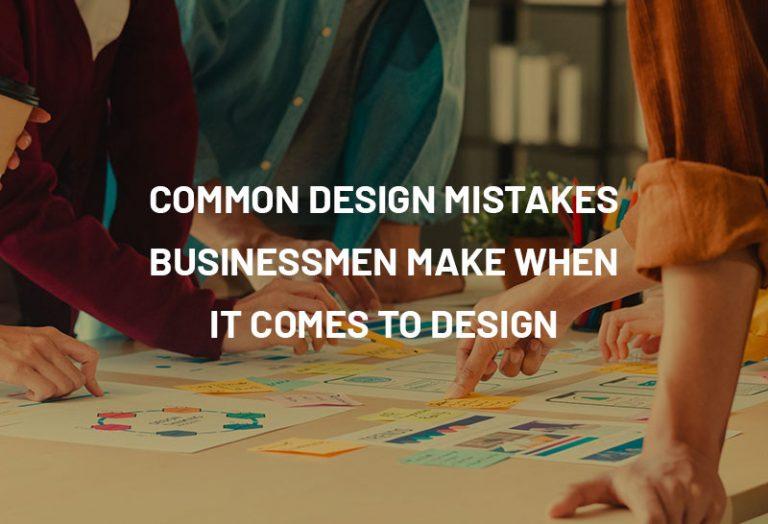 Common design mistakes businessmen make when it comes to design
