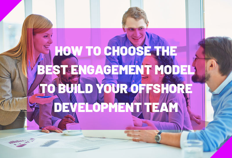 how-to-choose-the-best-engagement-model-to-build-your-offshore-development-team