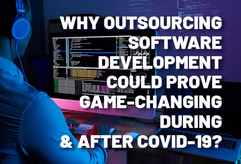 Why Outsourcing Software Development Could Prove Game-Changing During & after COVID-19?